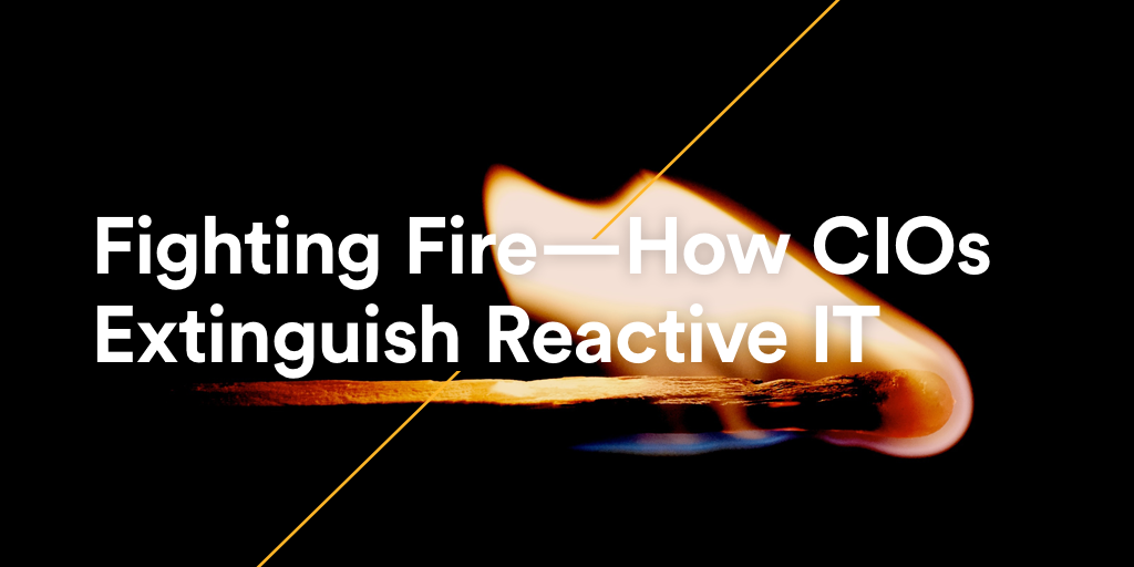 Fighting Fire - How CIOs Extinguish Reactive IT