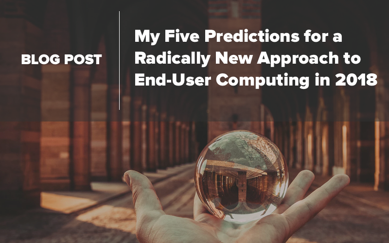 My Five Predictions for a Radically New Approach to End-User Computing in 2018