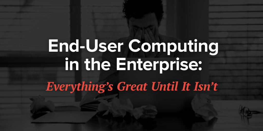 End-User Computing in the Enterprise: Everything's Great Until the Big One Ignites