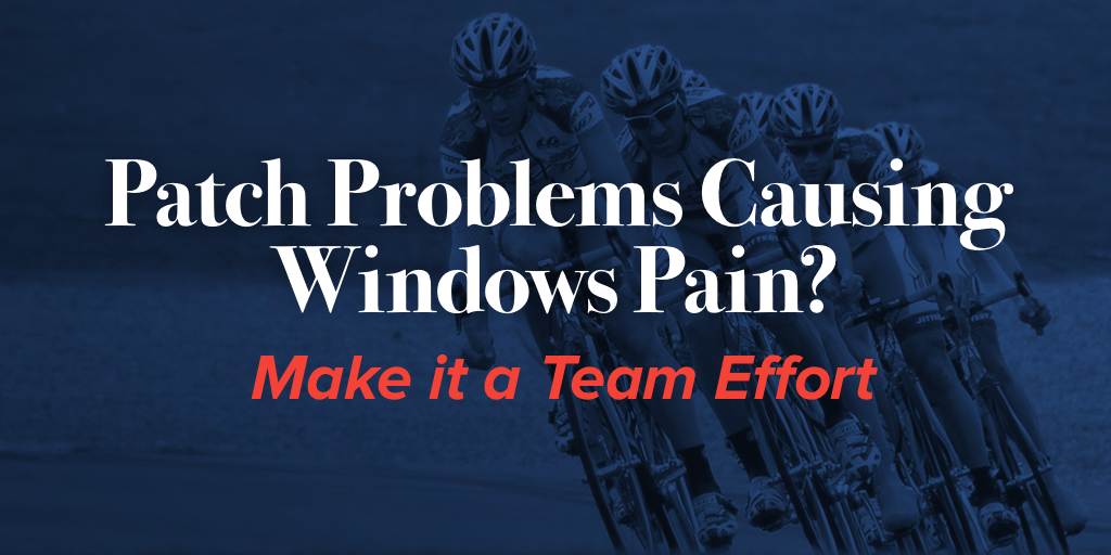Patch Problems Causing Windows Pain? Make it a Team Effort