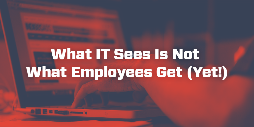 What IT Sees Is Not What Employees Get (Yet!)