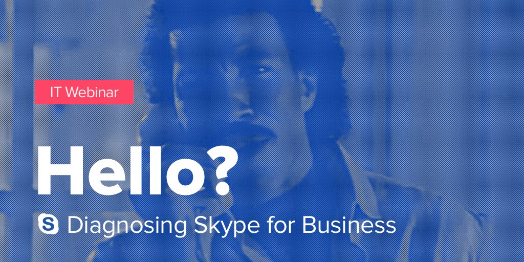 IT Webinar: Hello? Can you hear me? Diagnosing Skype for Business