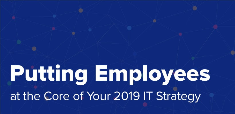Putting Employees at the Centerpiece of Your 2019 IT Strategy